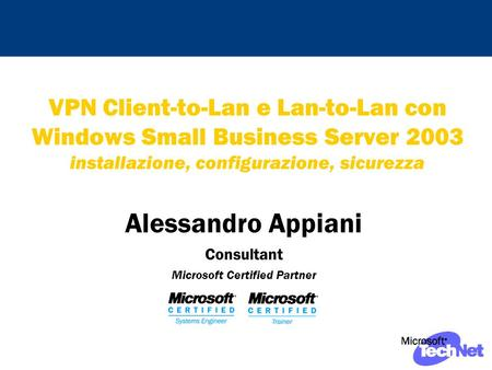 VPN Client-to-Lan e Lan-to-Lan con Windows Small Business Server 2003 installazione, configurazione, sicurezza Alessandro Appiani Consultant Microsoft.
