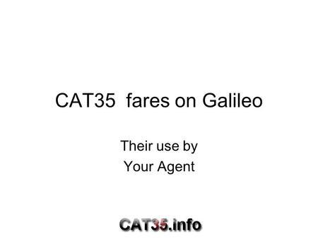 CAT35 fares on Galileo Their use by Your Agent. Aim of this talk The aim of these workshops are to get rid of the grey areas concerning these fares and.