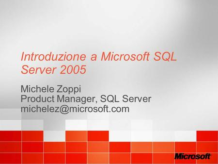 Introduzione a Microsoft SQL Server 2005 Michele Zoppi Product Manager, SQL Server Michele Zoppi Product Manager, SQL Server
