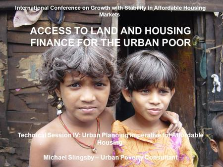 International Conference on Growth with Stability in Affordable Housing Markets ACCESS TO LAND AND HOUSING FINANCE FOR THE URBAN POOR Technical Session.