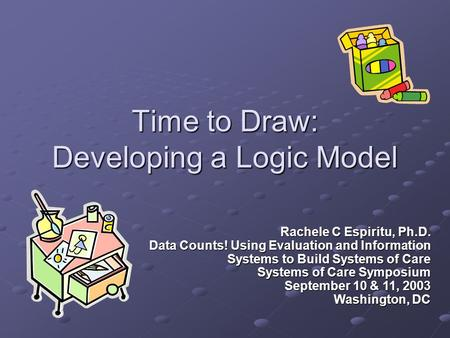 Time to Draw: Developing a Logic Model Rachele C Espiritu, Ph.D. Data Counts! Using Evaluation and Information Systems to Build Systems of Care Systems.