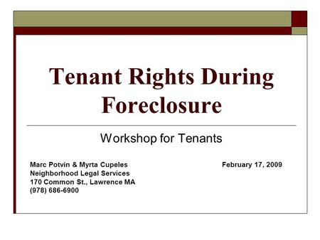 Tenant Rights During Foreclosure Workshop for Tenants Marc Potvin & Myrta Cupeles February 17, 2009 Neighborhood Legal Services 170 Common St., Lawrence.