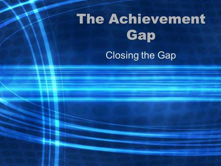 The Achievement Gap Closing the Gap.