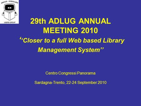 29th ADLUG ANNUAL MEETING 2010 Closer to a full Web based Library Management System Centro Congressi Panorama Sardagna-Trento, 22-24 September 2010.