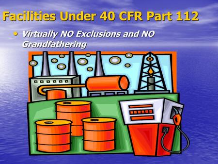 Facilities Under 40 CFR Part 112 Virtually NO Exclusions and NO Grandfathering Virtually NO Exclusions and NO Grandfathering.