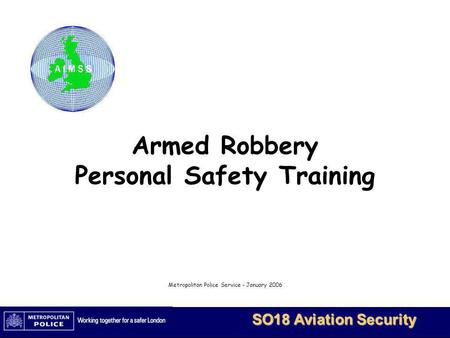 MetBaTS - Restricted 1 SO18 Aviation Security Armed Robbery Personal Safety Training Metropolitan Police Service - January 2006.