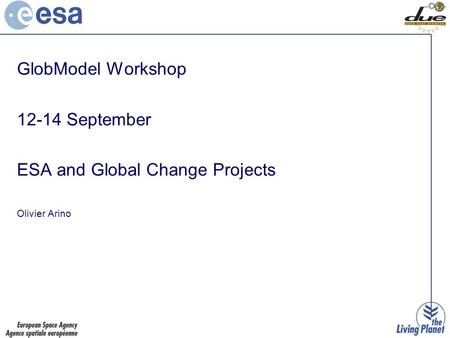 GlobModel Workshop 12-14 September ESA and Global Change Projects Olivier Arino.