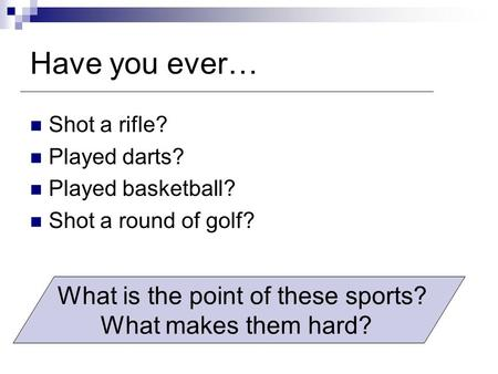 Have you ever… Shot a rifle? Played darts? Played basketball? Shot a round of golf? What is the point of these sports? What makes them hard?