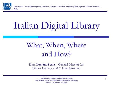 1 Italian Digital Library What, When, Where and How? Museums, libraries and archives online: MICHAEL service and other international initiatives Rome,