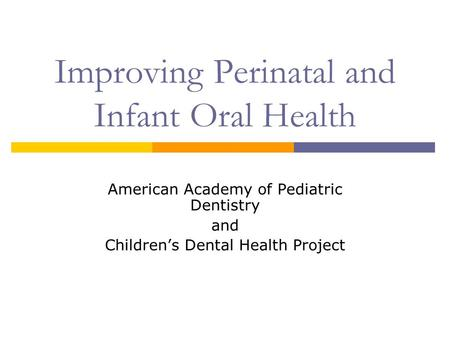 Improving Perinatal and Infant Oral Health American Academy of Pediatric Dentistry and Childrens Dental Health Project.