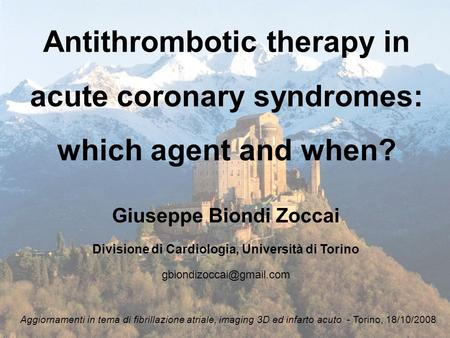 Antithrombotic therapy in acute coronary syndromes: which agent and when? Giuseppe Biondi Zoccai Divisione di Cardiologia, Università di Torino