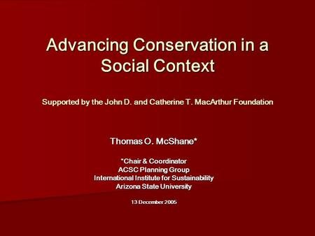 Advancing Conservation in a Social Context Supported by the John D. and Catherine T. MacArthur Foundation Thomas O. McShane* *Chair & Coordinator ACSC.
