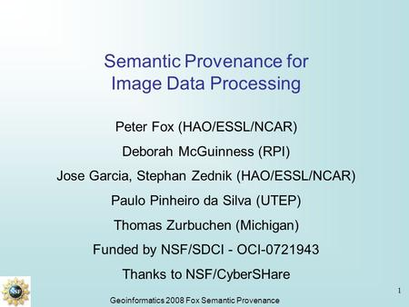 Geoinformatics 2008 Fox Semantic Provenance 1 Semantic Provenance for Image Data Processing Peter Fox (HAO/ESSL/NCAR) Deborah McGuinness (RPI) Jose Garcia,