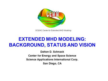 SCIDAC Center for Extended MHD Modeling EXTENDED MHD MODELING: BACKGROUND, STATUS AND VISION Dalton D. Schnack Center for Energy and Space Science Science.
