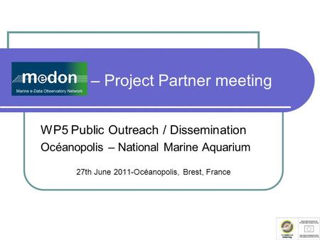 MeDON – Project Partner meeting WP5 Public Outreach / Dissemination Océanopolis – National Marine Aquarium 27th June 2011-Océanopolis, Brest, France.
