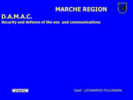 MARCHE REGION D.A.M.A.C. Security and defence of the sea and communications Geof. LEONARDO POLONARA.