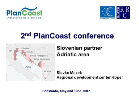 2 nd PlanCoast conference Constanta, May and June 2007 Slovenian partner Adriatic area Slavko Mezek Regional development center Koper.