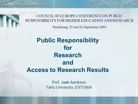 Public Responsibility for Research and Access to Research Results Prof. Jaak Aaviksoo Tartu University, ESTONIA COUNCIL OF EUROPE CONFERENCE ON PUBLIC.