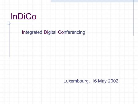InDiCo Luxembourg, 16 May 2002 Integrated Digital Conferencing.