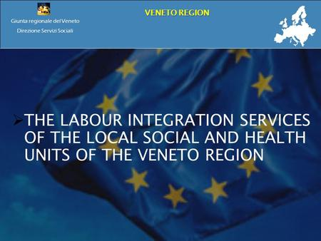 Giunta regionale del Veneto Direzione Servizi Sociali VENETO REGION THE LABOUR INTEGRATION SERVICES OF THE LOCAL SOCIAL AND HEALTH UNITS OF THE VENETO.