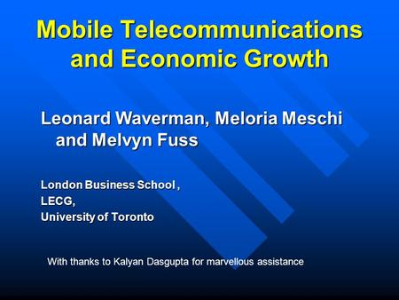 Mobile Telecommunications and Economic Growth Leonard Waverman, Meloria Meschi and Melvyn Fuss London Business School, LECG, University of Toronto With.