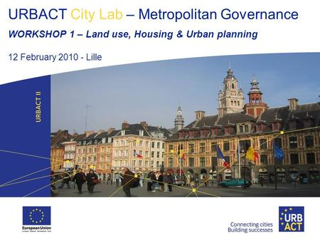 URBACT City Lab – Metropolitan Governance WORKSHOP 1 – Land use, Housing & Urban planning 12 February 2010 - Lille.