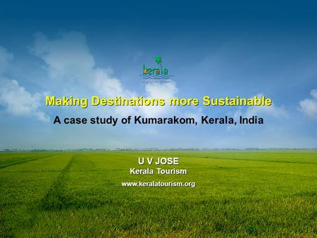 Www.keralatourism.org Making Destinations more Sustainable A case study of Kumarakom, Kerala, India U V JOSE Kerala Tourism www.keralatourism.org U V JOSE.