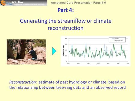Part 4: Generating the streamflow or climate reconstruction Reconstruction: estimate of past hydrology or climate, based on the relationship between tree-ring.