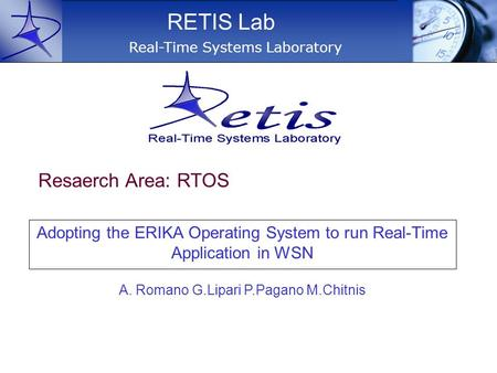 Adopting the ERIKA Operating System to run Real-Time Application in WSN Real-Time Systems Laboratory RETIS Lab A. Romano G.Lipari P.Pagano M.Chitnis Resaerch.