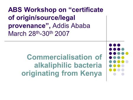 ABS Workshop on certificate of origin/source/legal provenance, Addis Ababa March 28 th -30 th 2007 Commercialisation of alkaliphilic bacteria originating.