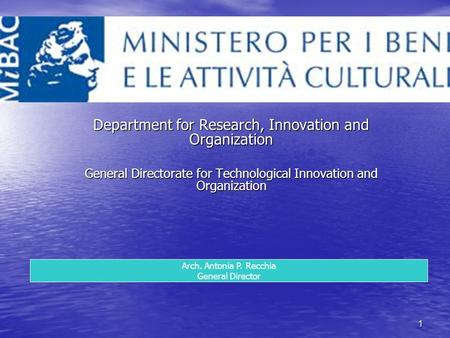 1 Department for Research, Innovation and Organization General Directorate for Technological Innovation and Organization Arch. Antonia P. Recchia General.