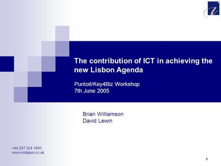 1 The contribution of ICT in achieving the new Lisbon Agenda Brian Williamson David Lewin Puntoit/Key4Biz Workshop 7th June 2005 +44 207 324 1800 www.indepen.co.uk.