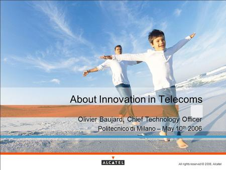 All rights reserved © 2006, Alcatel About Innovation in Telecoms Olivier Baujard, Chief Technology Officer Politecnico di Milano – May 10 th 2006.