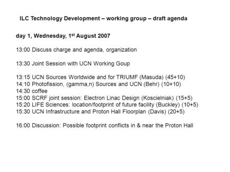 Day 1, Wednesday, 1 st August 2007 13:00 Discuss charge and agenda, organization 13:30 Joint Session with UCN Working Goup 13:15 UCN Sources Worldwide.