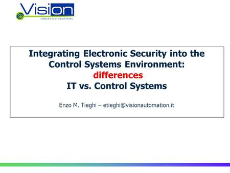 Integrating Electronic Security into the Control Systems Environment: differences IT vs. Control Systems Enzo M. Tieghi –