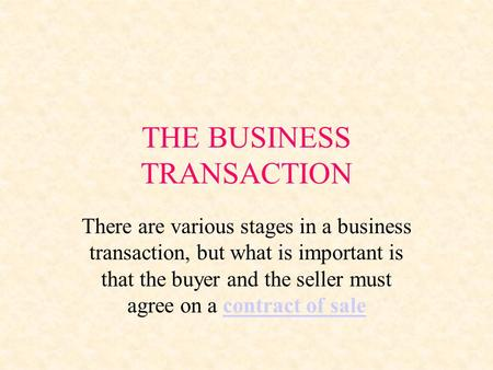 THE BUSINESS TRANSACTION There are various stages in a business transaction, but what is important is that the buyer and the seller must agree on a contract.