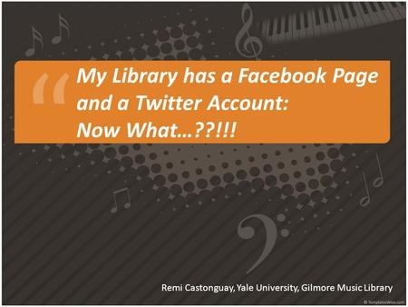 My Library has a Facebook Page and a Twitter Account: Now What…??!!! Remi Castonguay, Yale University, Gilmore Music Library.