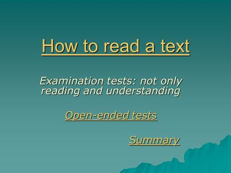 How to read a text How to read a text Examination tests: not only reading and understanding Open-ended tests Open-ended tests Summary SummarySummary.
