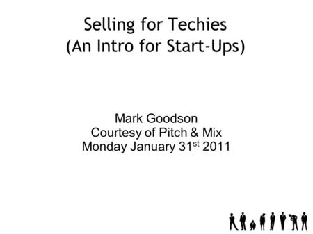 Selling for Techies (An Intro for Start-Ups) Mark Goodson Courtesy of Pitch & Mix Monday January 31 st 2011.