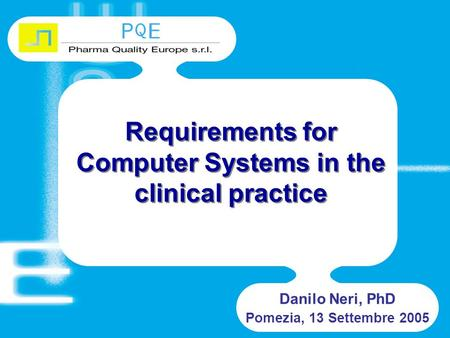 Requirements for Computer Systems in the clinical practice Danilo Neri, PhD Pomezia, 13 Settembre 2005.