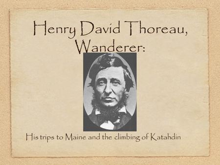 Henry David Thoreau, Wanderer: His trips to Maine and the climbing of Katahdin.