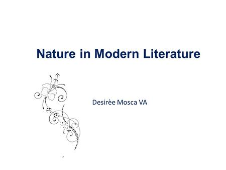 Desirèe Mosca VA Nature in Modern Literature. Aims of the path Examine in depth Modern literature Find connections between texts Train in view of the.