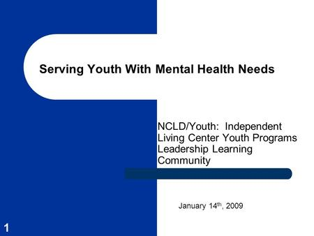 1 Serving Youth With Mental Health Needs NCLD/Youth: Independent Living Center Youth Programs Leadership Learning Community January 14 th, 2009.