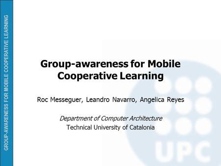 GROUP-AWARENESS FOR MOBILE COOPERATIVE LEARNING Group-awareness for Mobile Cooperative Learning Roc Messeguer, Leandro Navarro, Angelica Reyes Department.