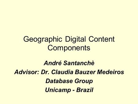 Geographic Digital Content Components André Santanchè Advisor: Dr. Claudia Bauzer Medeiros Database Group Unicamp - Brazil.