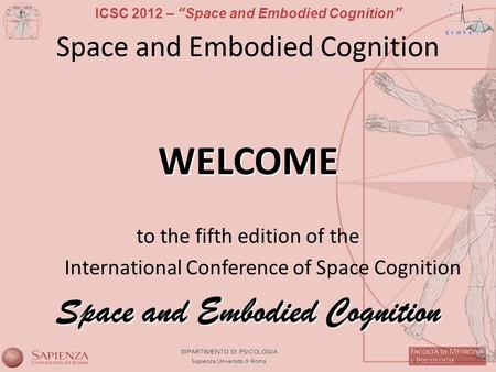 ICSC 2012 – Space and Embodied Cognition Space and Embodied Cognition WELCOME to the fifth edition of the International Conference of Space Cognition Space.