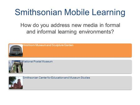 Smithsonian Mobile Learning How do you address new media in formal and informal learning environments? Hirshhorn Museum and Sculpture Garden National Postal.