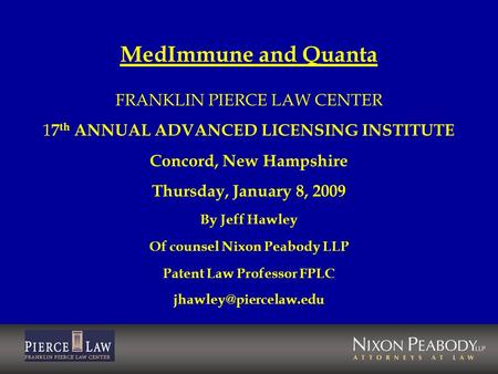 MedImmune and Quanta FRANKLIN PIERCE LAW CENTER 1 7 th ANNUAL ADVANCED LICENSING INSTITUTE Concord, New Hampshire Thursday, January 8, 2009 By Jeff Hawley.