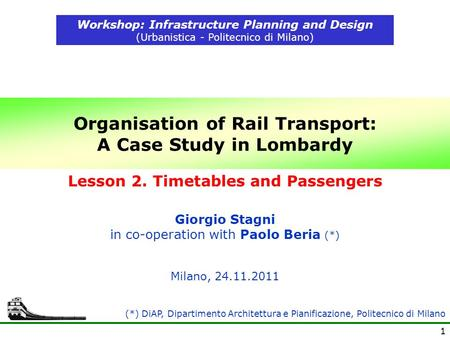 1 Organisation of Rail Transport: A Case Study in Lombardy Workshop: Infrastructure Planning and Design (Urbanistica - Politecnico di Milano) Milano, 24.11.2011.