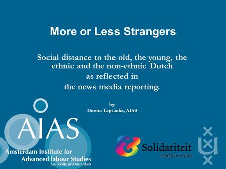 More or Less Strangers Social distance to the old, the young, the ethnic and the non-ethnic Dutch as reflected in the news media reporting. by Dorota Lepianka,